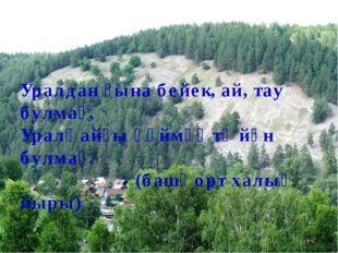 Уралдан ғына бейек, ай, тау булмаҫ, Уралҡайҙы һөймәҫ тә йән булмаҫ. (башҡорт