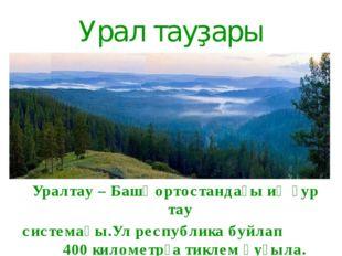 Урал тауҙары Уралтау – Башҡортостандағы иң ҙур тау системаһы.Ул республика бу
