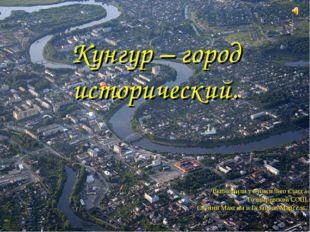 Кунгур – город исторический. Выполнили ученики 9-го класса Голдыревской СОШ С
