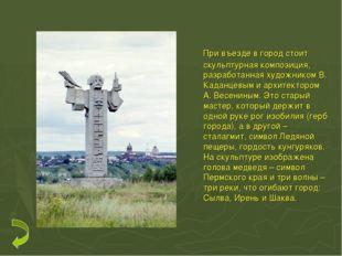 При въезде в город стоит скульптурная композиция, разработанная художником В