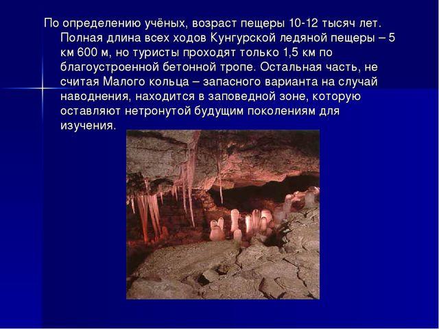 По определению учёных, возраст пещеры 10-12 тысяч лет. Полная длина всех ходо...