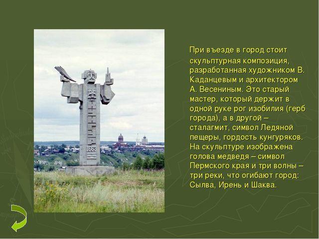 При въезде в город стоит скульптурная композиция, разработанная художником В...