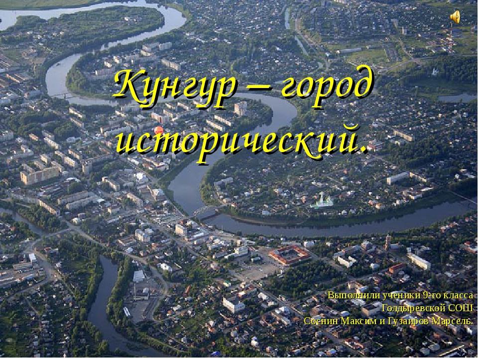 Кунгур – город исторический. Выполнили ученики 9-го класса Голдыревской СОШ С...
