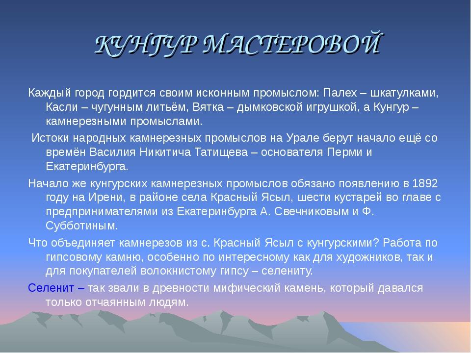 КУНГУР МАСТЕРОВОЙ Каждый город гордится своим исконным промыслом: Палех – шка...