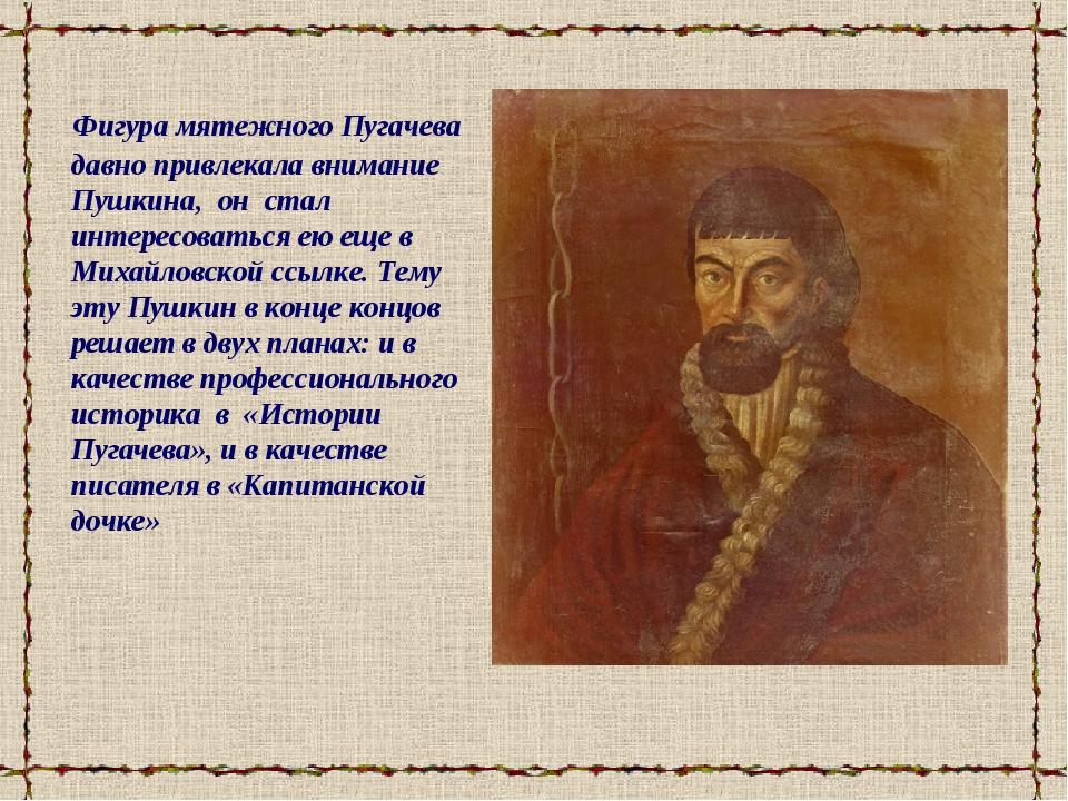 Фигура мятежного Пугачева давно привлекала внимание Пушкина, он стал интерес...
