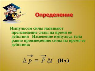 Импульсом силы называют произведение силы на время ее действия Изменение имп