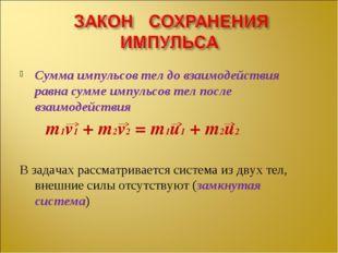 Сумма импульсов тел до взаимодействия равна сумме импульсов тел после взаимод