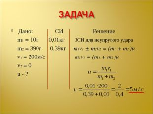 Дано: СИ Решение m1 = 10г 0,01кг ЗСИ для неупругого удара m2 = 390г 0,39кг m1