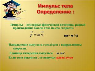 Импульс – векторная физическая величина, равная произведению массы тела на е