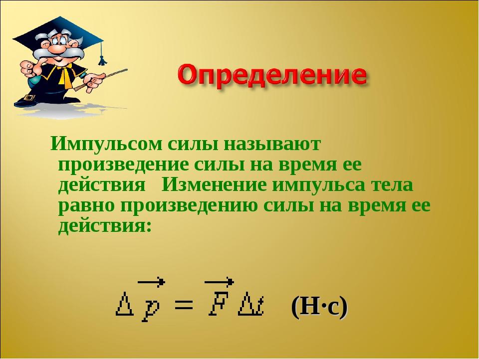 Импульсом силы называют произведение силы на время ее действия Изменение имп...
