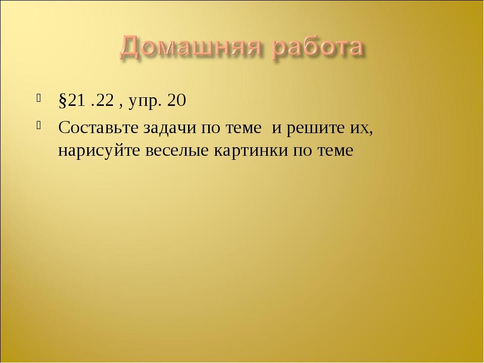 §21 .22 , упр. 20 Составьте задачи по теме и решите их, нарисуйте веселые кар...