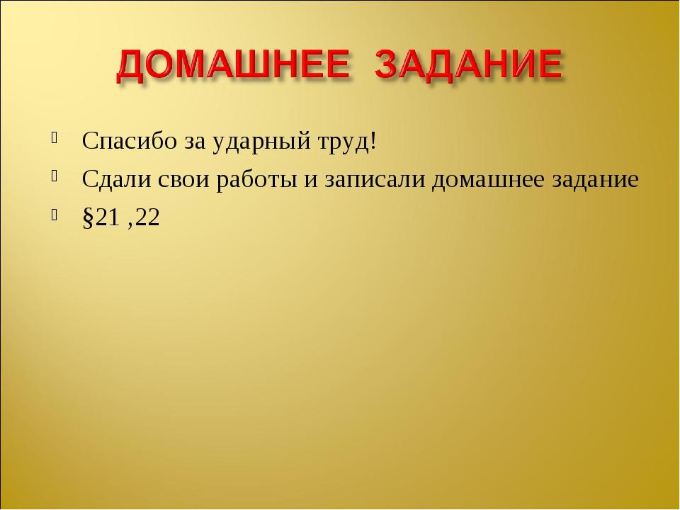 Спасибо за ударный труд! Сдали свои работы и записали домашнее задание §21 ,22