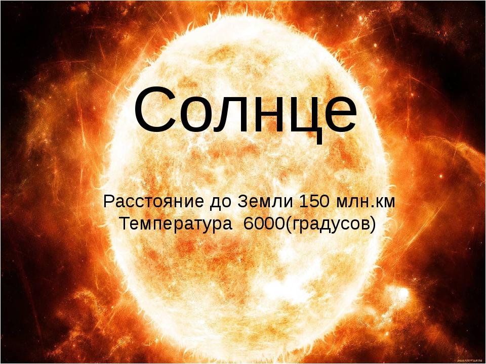 Солнце Расстояние до Земли 150 млн.км Температура 6000(градусов)