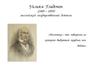 Уильям Гладстон (1809 – 1898) английский государственный деятель «Политика –