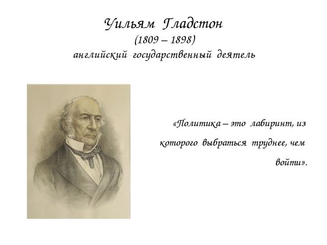Уильям Гладстон (1809 – 1898) английский государственный деятель «Политика –...