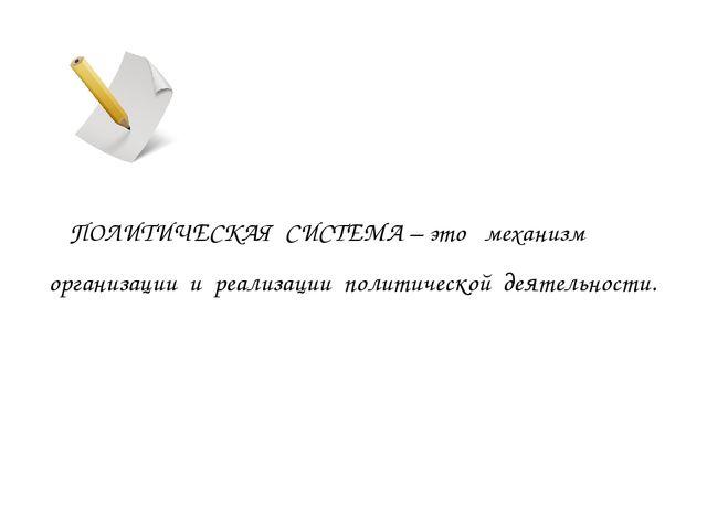 ПОЛИТИЧЕСКАЯ СИСТЕМА – это механизм организации и реализации политической де...