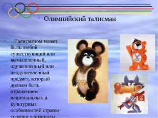 Олимпийский талисман Талисманом может быть любой существующий или вымышленны