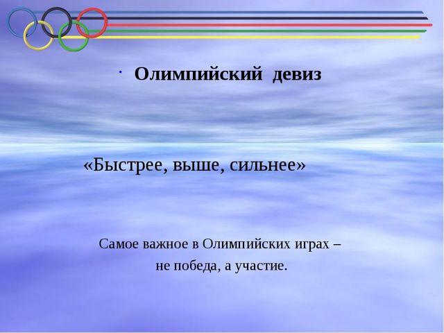 Олимпийский девиз «Быстрее, выше, сильнее» Самое важное в Олимпийских игр...