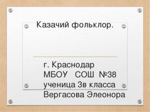 Казачий фольклор. г. Краснодар МБОУ СОШ №38 ученица 3в класса Вергасова Элеон