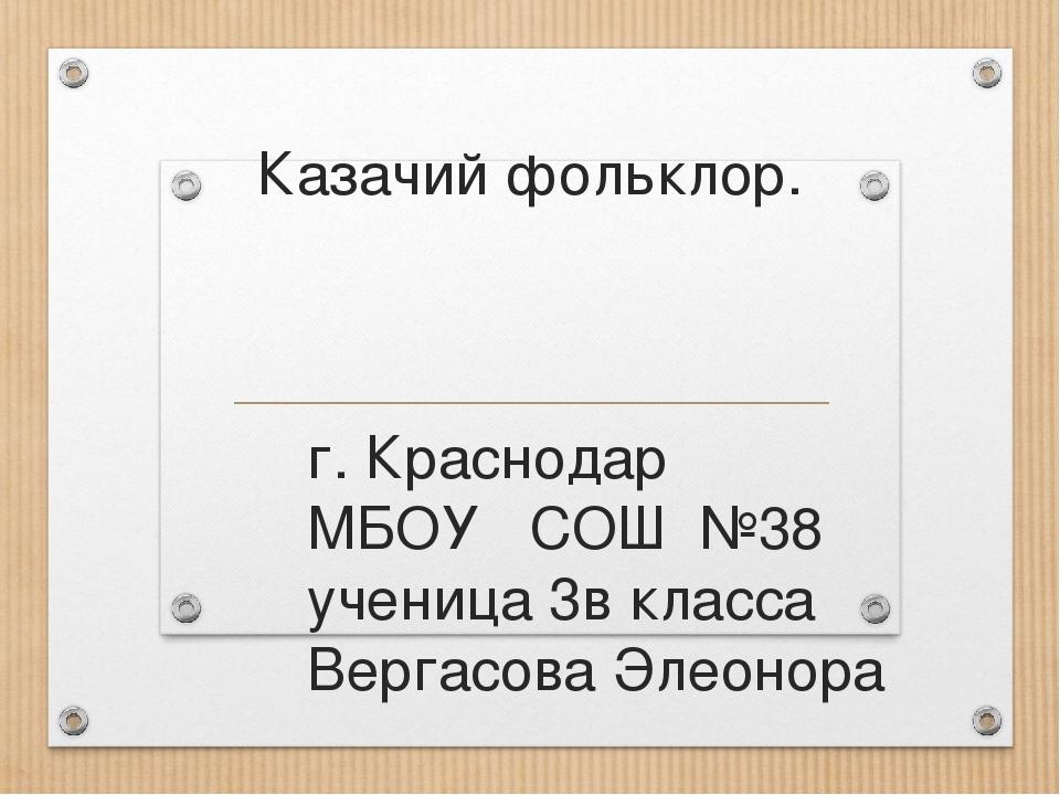 Казачий фольклор. г. Краснодар МБОУ СОШ №38 ученица 3в класса Вергасова Элеон...