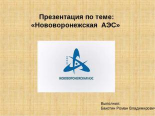 Презентация по теме: «Нововоронежская АЭС»  П Выполнил: Бакотин Роман Вл