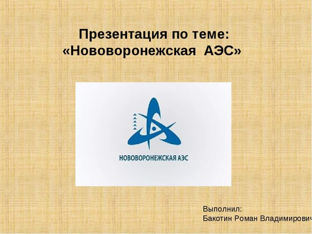 Презентация по теме: «Нововоронежская АЭС»  П Выполнил: Бакотин Роман Вл...