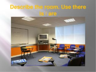 Describe the room. Use there is / are