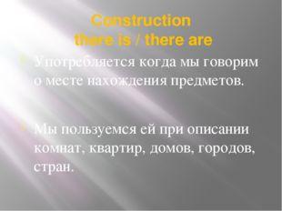 Сonstruction there is / there are Употребляется когда мы говорим о месте нахо