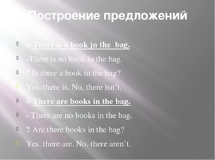 Построение предложений + There is a book jn the bag. -There is no book in the