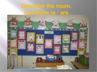 Describe the room. Use there is / are.