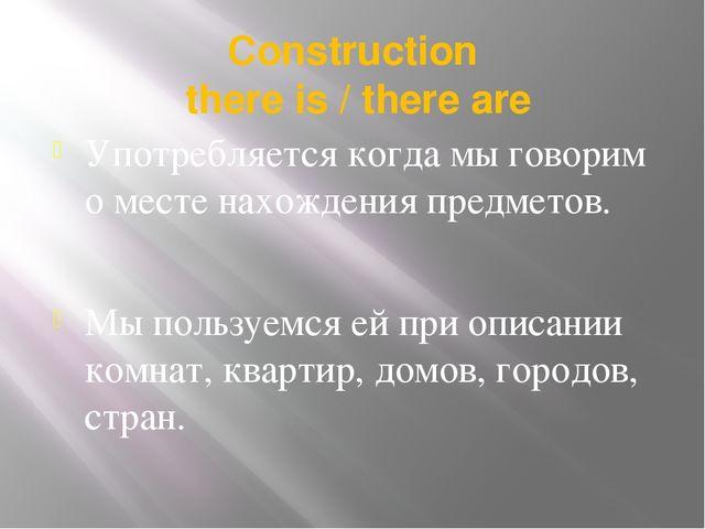 Сonstruction there is / there are Употребляется когда мы говорим о месте нахо...