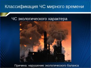 Классификация ЧС мирного времени ЧС экологического характера Причина: нарушен
