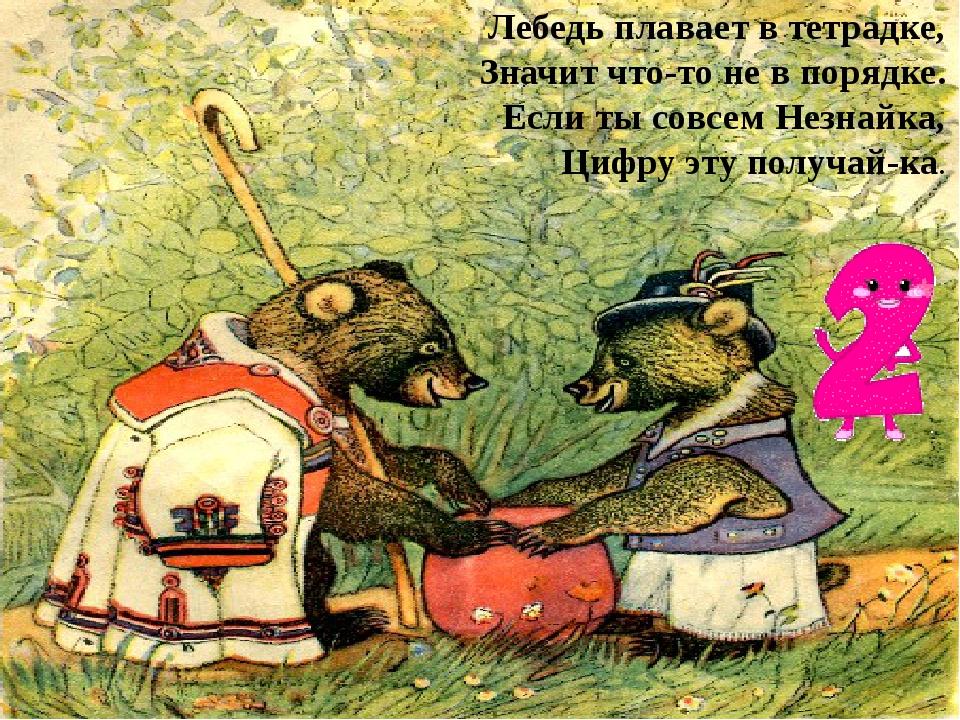 Лебедь плавает в тетрадке, Значит что-то не в порядке. Если ты совсем Незнайк...
