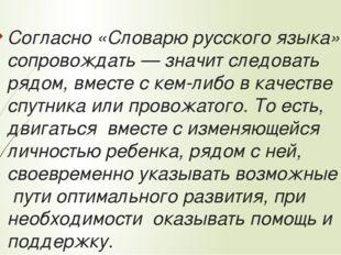Согласно «Словарю русского языка», сопровождать — значит следовать рядом, вме