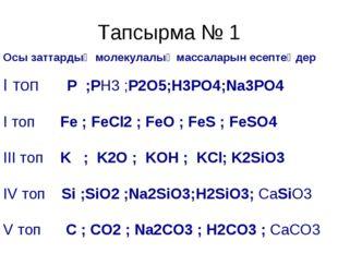 Тапсырма № 1 Осы заттардың молекулалық массаларын есептеңдер І топ P ;PH3 ;P2