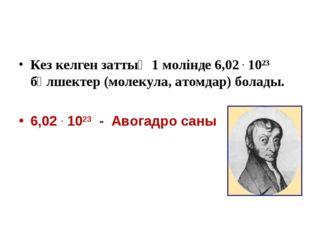Кез келген заттың 1 молінде 6,02 . 1023 бөлшектер (молекула, атомдар) болады.