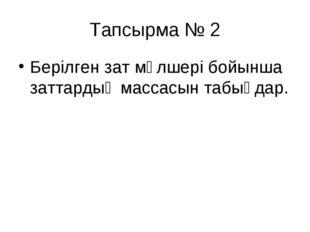 Тапсырма № 2 Берілген зат мөлшері бойынша заттардың массасын табыңдар.