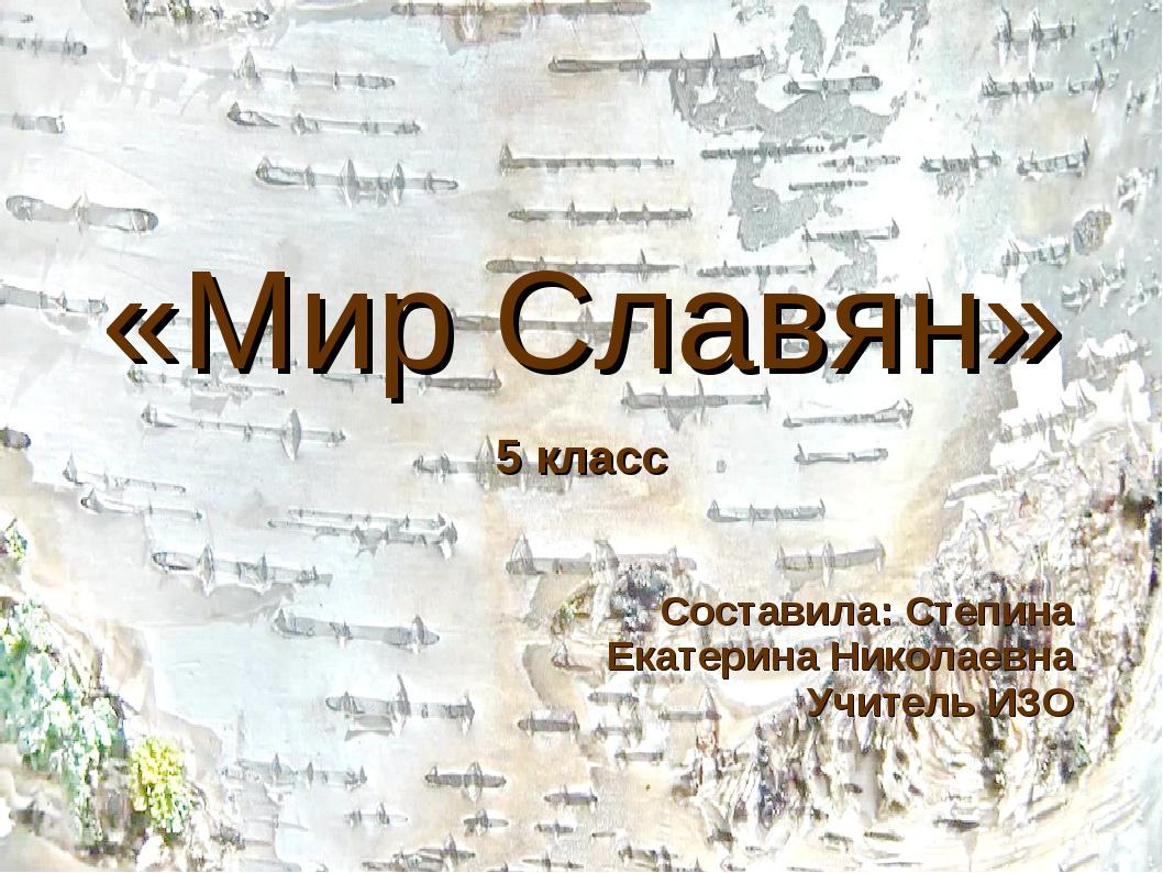 «Мир Славян» 5 класс Составила: Степина Екатерина Николаевна Учитель ИЗО