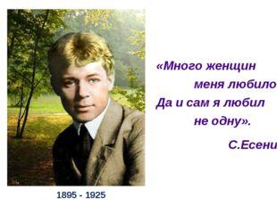 1895 - 1925 «Много женщин меня любило, Да и сам я любил не одну». С.Есенин