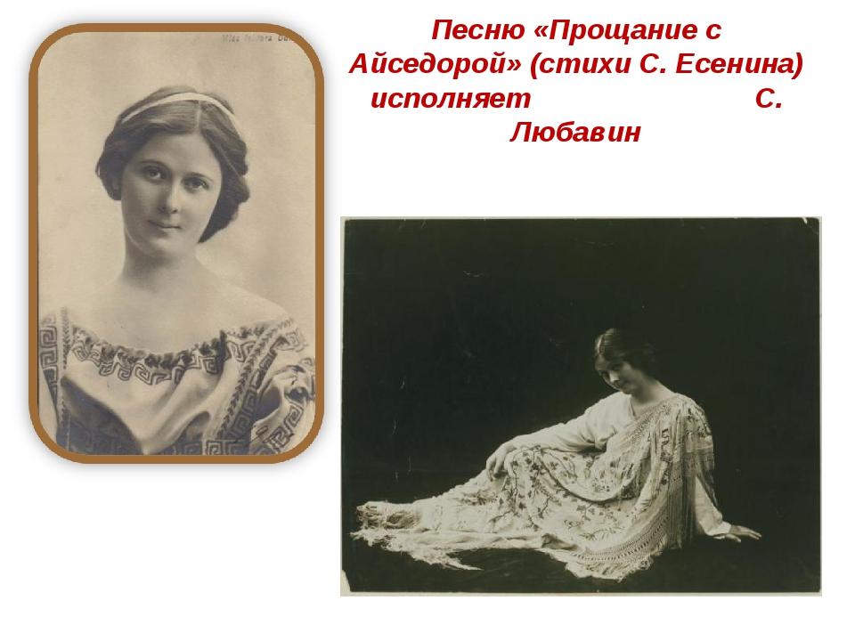 Песню «Прощание с Айседорой» (стихи С. Есенина) исполняет С. Любавин