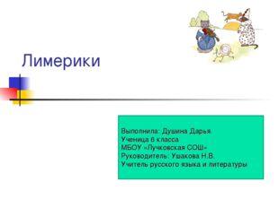 Лимерики Выполнила: Душина Дарья. Ученица 6 класса МБОУ «Лучковская СОШ» Руко