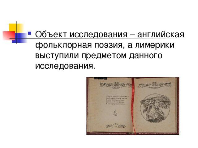 Объект исследования – английская фольклорная поэзия, а лимерики выступили пре...