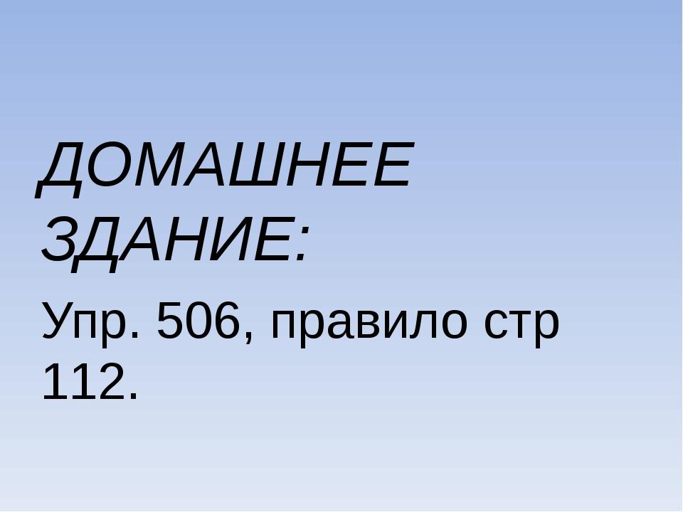 ДОМАШНЕЕ ЗДАНИЕ: Упр. 506, правило стр 112.