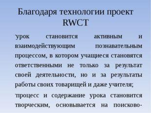 Благодаря технологии проект RWCT урок становится активным и взаимодействующим