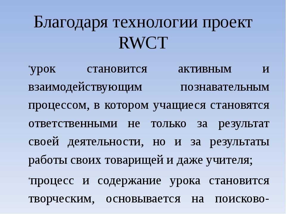 Благодаря технологии проект RWCT урок становится активным и взаимодействующим...