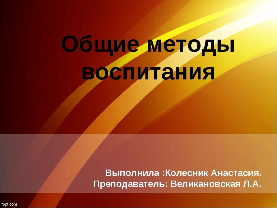 Общие методы воспитания Выполнила :Колесник Анастасия. Преподаватель: Великан...