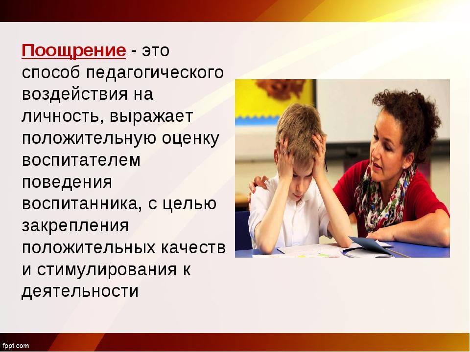 Поощрение - это способ педагогического воздействия на личность, выражает поло...