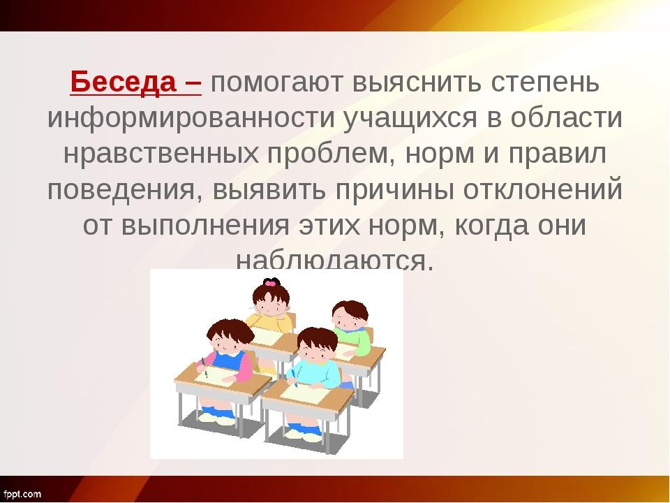 Беседа – помогают выяснить степень информированности учащихся в области нрав...