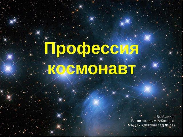 Профессия космонавт Выполнил: Воспитатель М.А.Козлова. МБДОУ «Детский сад № 41»