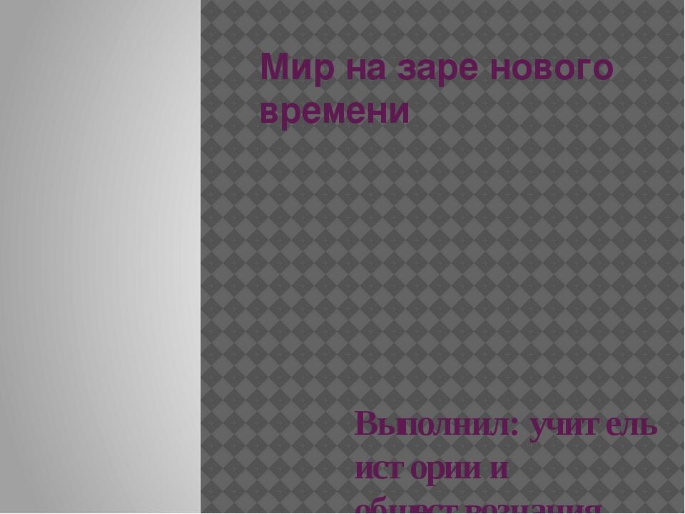 Мир на заре нового времени Выполнил: учитель истории и обществознания МБОУ «Н...